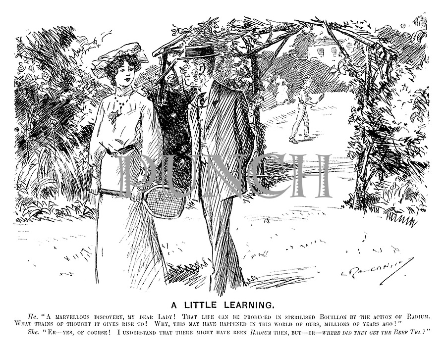"A Little Learning. He. ""A marvellous discovery, my dear lady! That life can be produced in sterilised bouillon by the action of radium. What trains of thought it gives rise to! Why, this may have happened in this world of ours, millions of years ago!"" She. ""Er - yes, of course! I understand that there might have been radium then, but - er - where did they get the beef tea?"" (an Edwardian cartoon shows two middle class people discussing the news after a game of tennis)"
