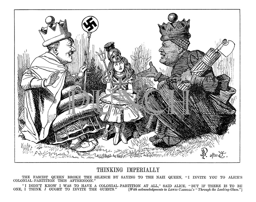 "Thinking Imperially.The Fascist Queen broke the silence by saying to the Nazi Queen, ""I invite you to Alice's colonial-partition this afternoon."" ""I didn't know I was to have a colonial-partition at all,"" said Alice. ""But if there is to be one, I think I ought to invite the guests."" [With acknowledgements to Lewis Carroll's ""Through the Looking-Glass.""] (Hitler as the Nazi Queen, Mussolini as the Fascist Queen and Britannia as Alice)"