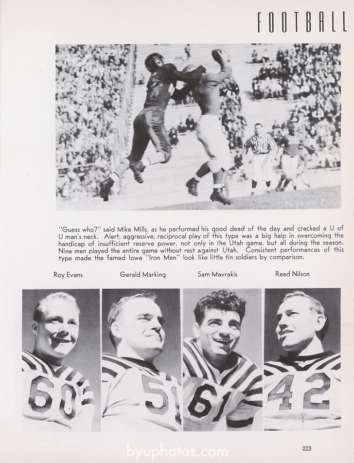 1941 vs. Utah_Banyan_p223<br /> <br /> Football<br /> <br /> &quot;Guess who?&quot; said Mike Mills, as he performed his good dead of the day and cracked a U of U man's neck. Alert, aggressive, reciprocal play of this type was a big help in overcoming the handicap of insufficient reserve power, not only in the Utah game, but all during the season. Nine men played the entire game without rest against Utah. Consistent performances of this type made the famed Iowa &quot;Iron Men&quot; look like little tin soldiers by comparison.<br /> <br /> 60 Roy Evans<br /> 51 Gerald Marking<br /> 61 Sam Mavrakis<br /> 42 Reed Nilson<br /> <br /> Courtesy of L. Tom Perry Special Collections