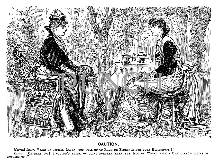 """Caution. Married sister. """"And of course, Laura, you will got to Rome or Florence for your honeymoon?"""" Laura. """"Oh dear, no! I couldn't think of going further than the Isle of Wight with a man I know little or nothing of!"""""""