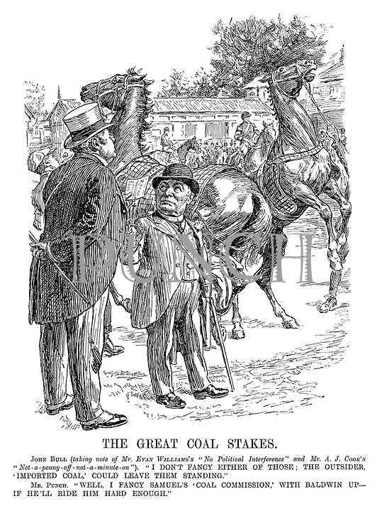 """The Great Coal Stakes. John Bull (taking note of Mr Evan William's """"No political interference"""" and Mr A J Cook's """"Not-a-penny-off-not-a-minute-on""""). """"I don't fancy either of those; the outsider, 'Imported Coal,' could leave them standing."""" Mr Punch. """"Well, I fancy Samuel's 'Coal Commission,' with Baldwin up - if he'll ride him hard enough."""""""