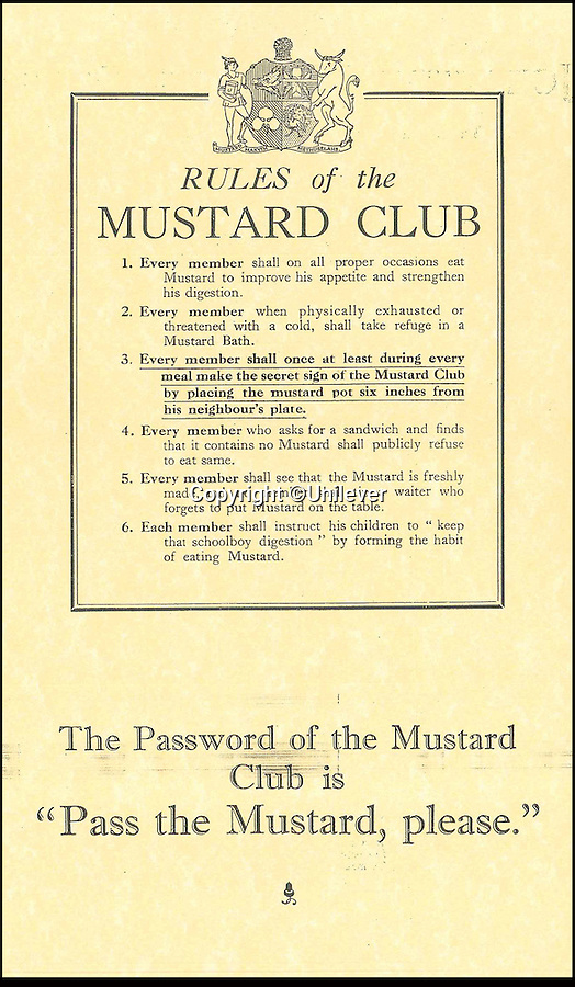 BNPS.co.uk (01202 558833)<br /> Pic: Unilever/BNPS<br /> <br /> Rules of 'Mustard Club' in 1926.<br /> <br /> A staple of the British kitchen is celebrating its anniversary this year as Colman's Mustard turns 200.<br /> <br /> Archivist's research reveals the 200 year history of Colmans mustard.<br /> <br /> Founded in Norwich in 1814 by Jeremiah Colman, the super hot condiment made from Norfolk mustard seeds soon become a family favourite at dinner tables throughout the Empire, with even Capt Scott taking a case on his ill fated Terra Nova expedition to the south pole.<br /> <br /> So vital was the powdered sauce that it escaped wartime rationing to keep the home fires burning during the dark days of WW2. <br /> <br /> Despite being founded a year before Napoleon met his Waterloo, the world famous brand still produces 3000 tons of the fiery favourite every year exporting to all parts of the globe.