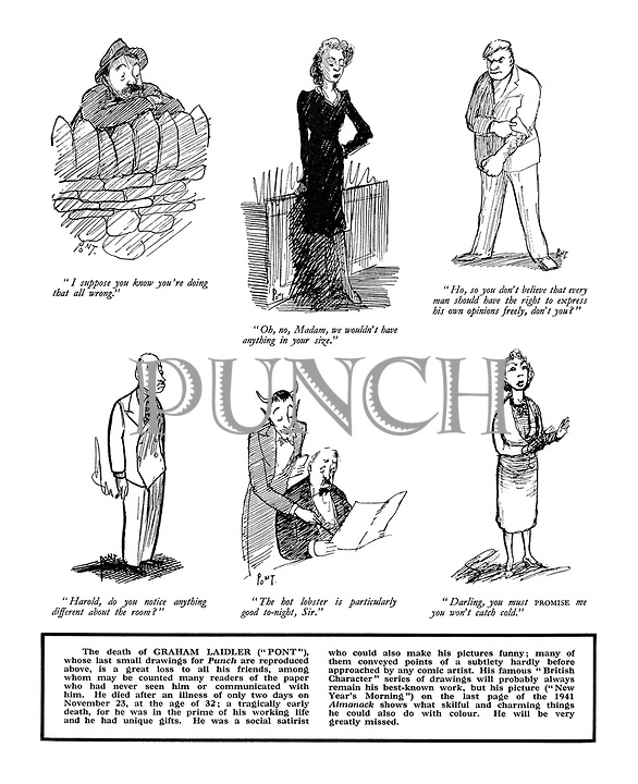 """(Pont's last small drawings for Punch):. """"I suppose you know you're doing that all wrong."""".""""Oh no, Madam, we wouldn't have anything in your size."""".""""Ho, so you don't believe that every man should have the right to express his own opinions freely, don't you?"""".""""Harold, do you notice anything different about the room?"""".""""The hot lobster is particularly good tonight, Sir."""".""""Darling, you must promise me you won't catch cold."""""""