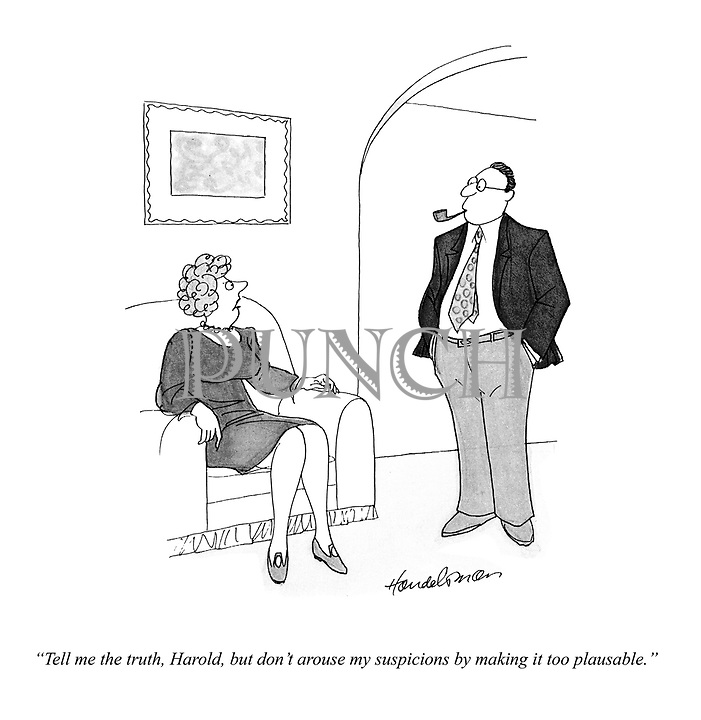 """""""Tell me the truth, Harold, but don't arouse my suspicions by making it too plausible."""""""