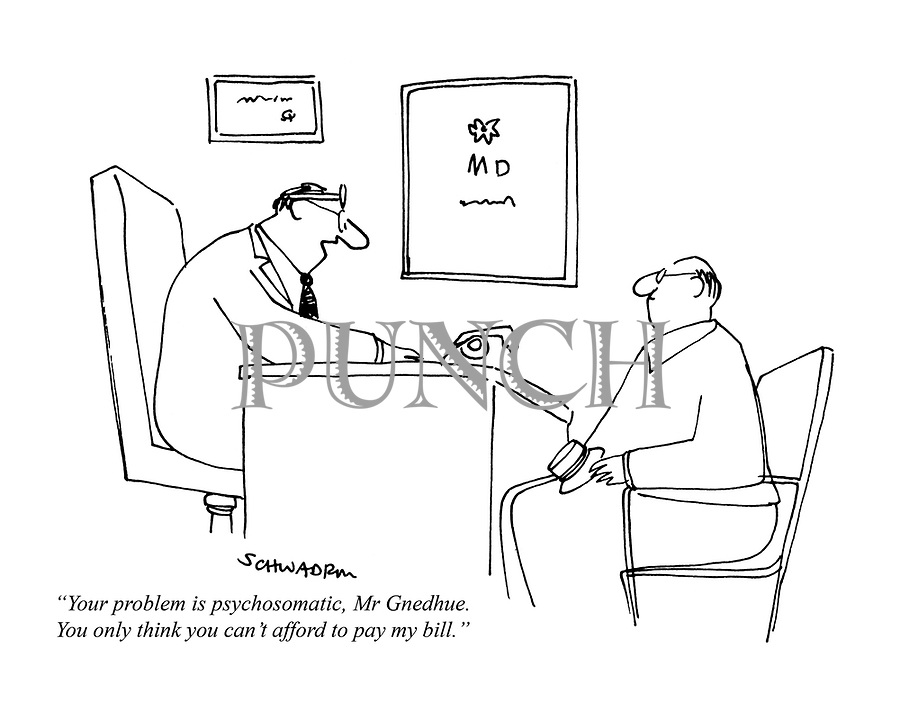 """""""Your problem is psychosomatic, Mr Gnedhue. You only think you can't afford to pay my bill."""""""