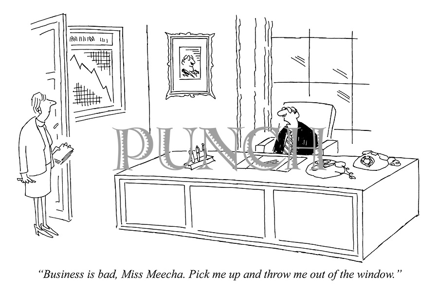 """""""Business is bad, Miss Meecha. Pick me up and throw me out of the window."""""""