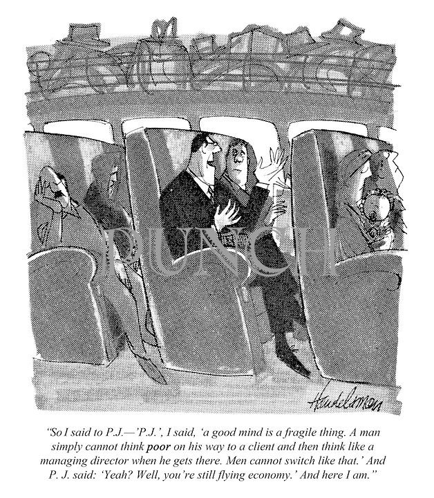 """""""So I said to P.J. - P.J.', I said, 'a good mind is a fragile thing. A man simply cannot think POOR on his way to a client and then think like a managing director when he gets there. Men cannot switch like that.' And PJ said: 'Yeah? Well, you're still flying economy.' And here I am."""""""