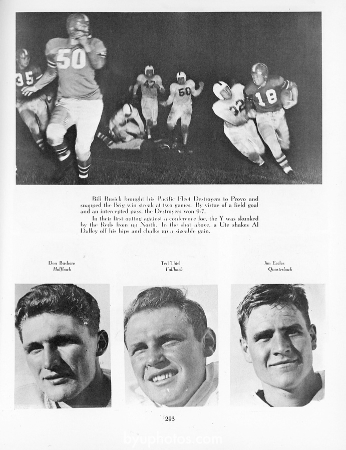 1948 vs. Utah Banyon_293<br /> <br /> Bill Busick brought his Pacific Fleet Destroyers to Provo and snapped the Brig win streak at two games. By virtue of a field goal and an intercepted pass, the Destroyers won 9-7.<br /> <br /> In their first outing against a conference foe, the Y was skunked by the Reds from up North. In the shot above, a Ute shakes Al Dalley off his hips and chalks up a sizeable gain.<br /> <br /> Don Bushore - Halfback<br /> Ted Thiel - Fullback<br /> Jim Eccles - Quarterback<br /> <br /> Courtesy of L. Tom Perry Special Collections