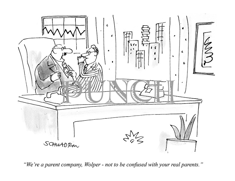 """""""We're a parent company, Wolper - not to be confused with your real parents."""""""