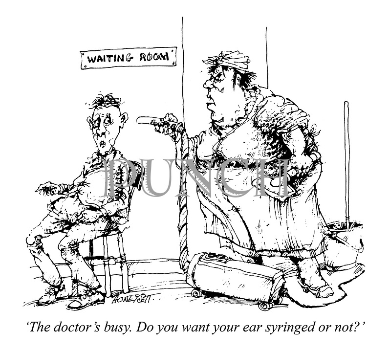 'The doctor's busy. Do you want your ear syringed or not?'