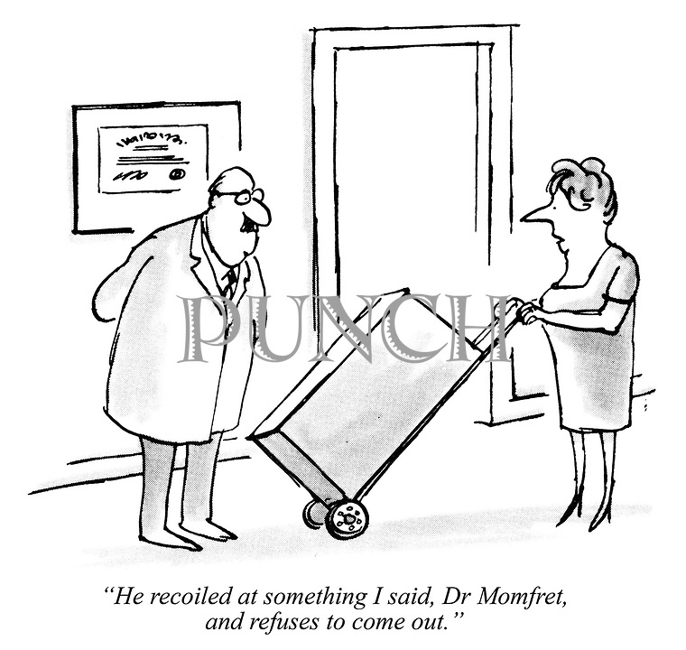 """""""He recoiled at something I said, Dr Momfret, and refuses to come out."""""""
