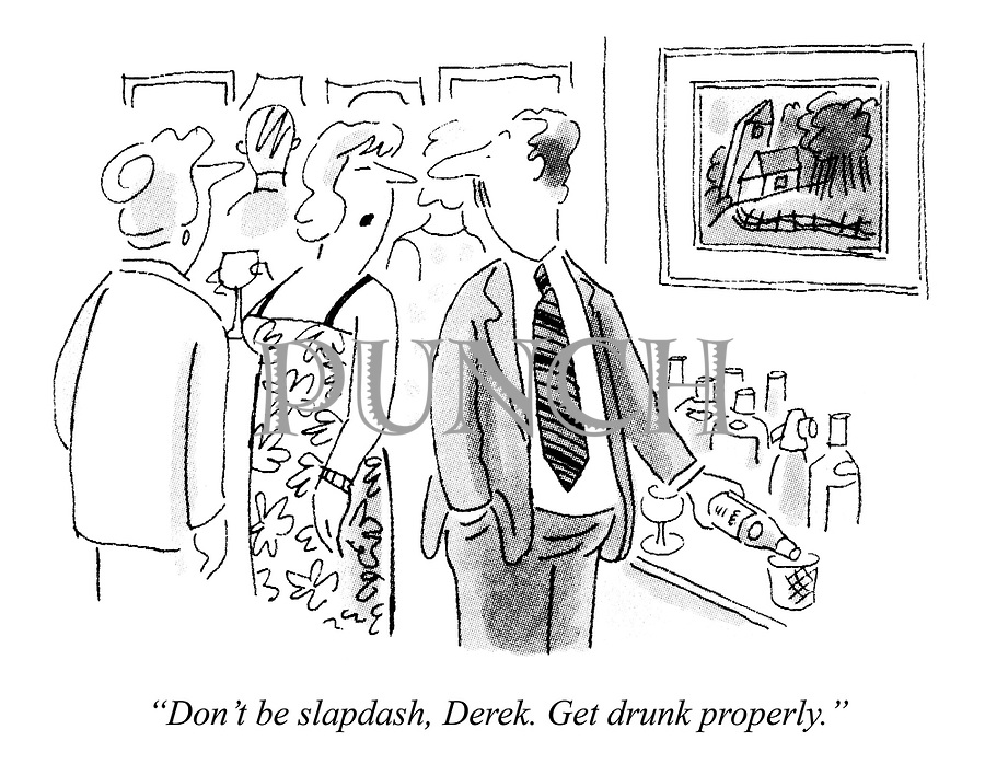 """Don't be slapdash, Derek. Get drunk properly."""