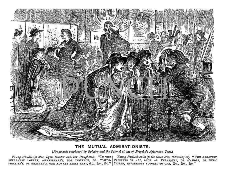 """The Mutual Admirationists. (Fragments overheard by Grigsby and the Colonel at one of Prigsby's Afternoon Teas.) Young Maudle (to Mrs Lyon Hunter and her daughters). """"In the supremest poetry, Shakspeare's, for instance, or Postlethwaite's, or Shelley's, one always feels that, &c, &c, &c."""" Young Postlethwaite (to the three Miss Bilderbogies). """"The greatest painters of all, such as Velazques, or Maudle, or even Titian, invariably suggest to one &c, &c, &c."""""""