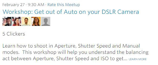 Meetup Workshop- Learn how to shoot in Aperture, Shutter Speed and Manual modes. This workshop will help you understand the balancing act between Aperture, Shutter Speed and ISO to get... LEARN MORE<br />