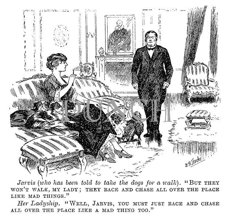 """Jarvis (who has been told to take the dogs for a walk). """"But they won't walk, my lady; They race and chase all over the place like mad things."""" Her ladyship. """"Well, Jarvis, you must just race and chase all over the place like a mad thing too."""""""