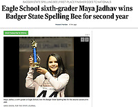 Maya Jadhav (Eagle School) wins the 2020 Wisconsin Badger State Spelling Bee on Saturday, March 7, 2020 at Madison Area Technical College Mitby Theater | Wisconsin State Journal article front page C1 Local and State 3/8/20 and online at https://madison.com/wsj/news/local/eagle-school-sixth-grader-maya-jadhav-wins-badger-state-spelling/article_7641c14f-a321-5da4-b525-7f56f2ddbcc8.html