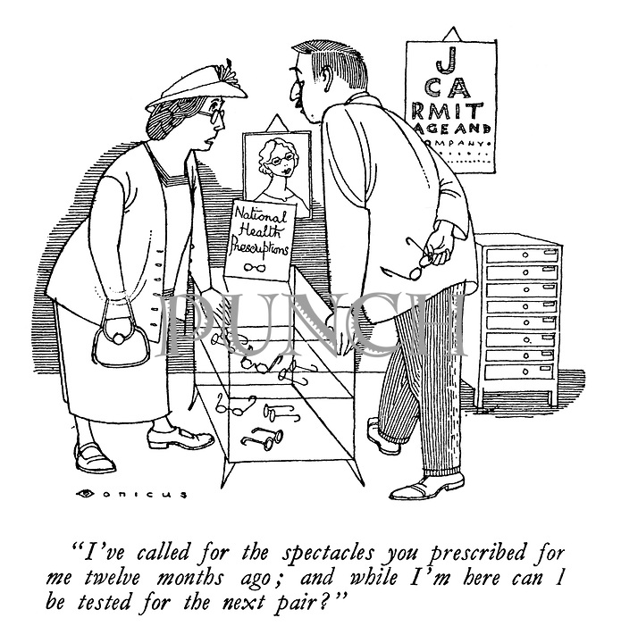 """T've called for the spectacles you prescribed for me twelve months ago; and while I'm here can I be tested for the next pair?"" (a cartoon showing a woman collecting her National Health Service prescription glasses)"