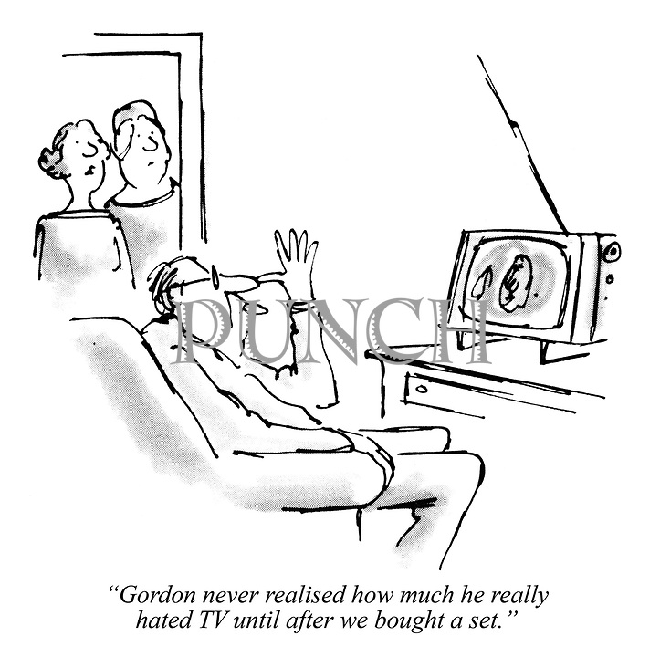 """""""Gordon never realised how much he really hated TV until after we bought a set."""""""