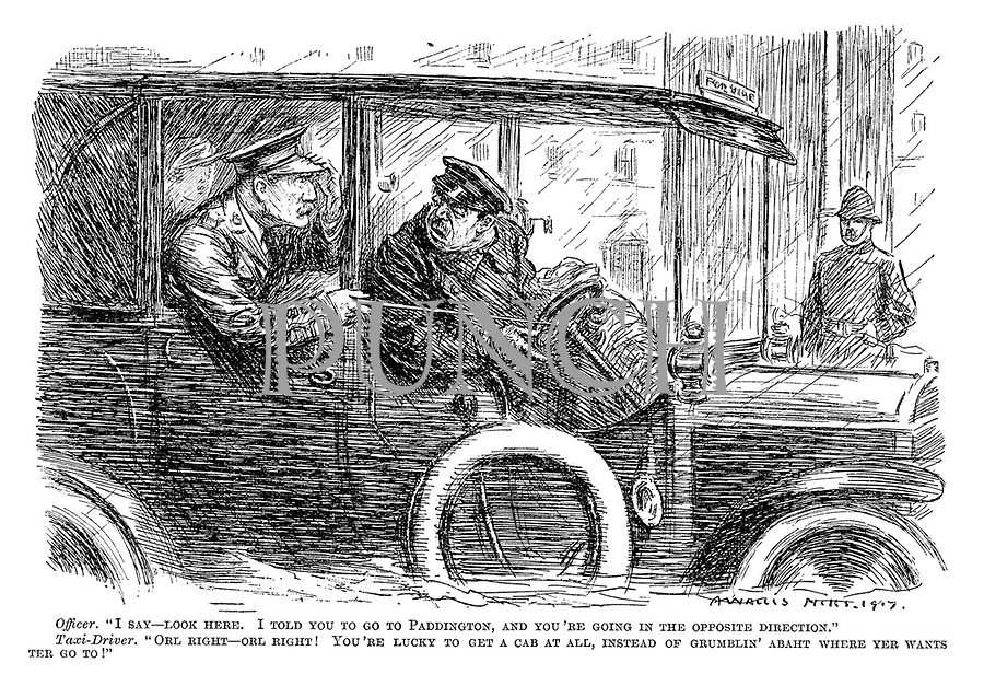"""Officer. """"I say - look here. I told you to go to Paddington, and you're going in the opposite direction."""" Taxi-driver. """"Orl right - orl right! You're lucky to get a cab at all, instead of grumblin' abaht where yer wants ter go to!"""""""