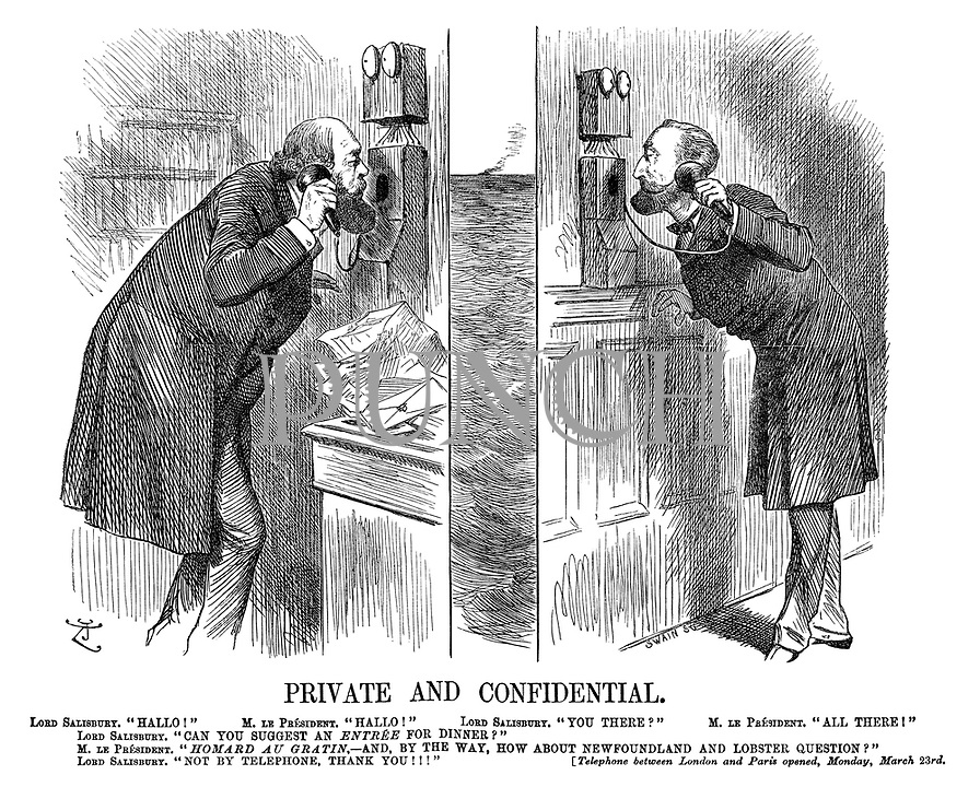 "Private and Confidential. Lord Salisbury. ""Hallo!"" M Le President. ""Hallo!"" Lord Salisbury. ""You there?"" M Le President. ""All there!"" Lord Salisbury. ""Can you suggest an entree for dinner?"" M Le President. ""Homard au gratin, — and, by the way, how about Newfoundland and lobster question?"" Lord Salisbury. ""Not by telephone, thank you!!!"" [Telephone between London and Paris opened, Monday, March 23rd."