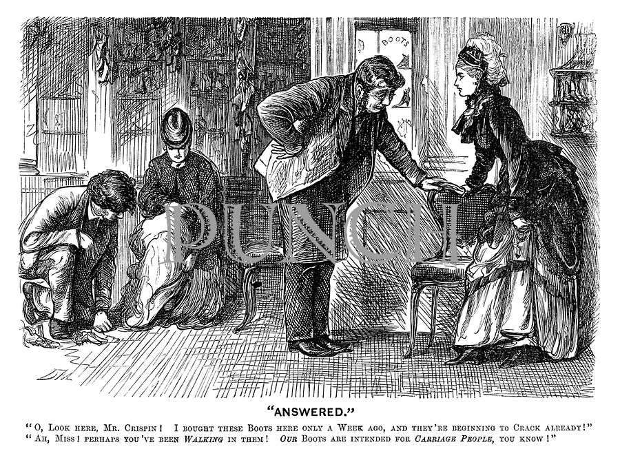 """""""Answered."""" """"O, look here, Mr Crispin! I bought these boots here only a week ago, and they're beginning to crack already!"""" """"Ah, Miss! Perhaps you've been walking in them! Our boots are intended for carriage people, you know!"""""""