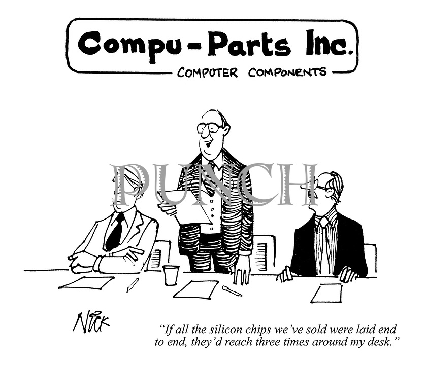 """""""If all the silicon chips we've sold were laid end to end, they'd reach three times around my desk."""""""