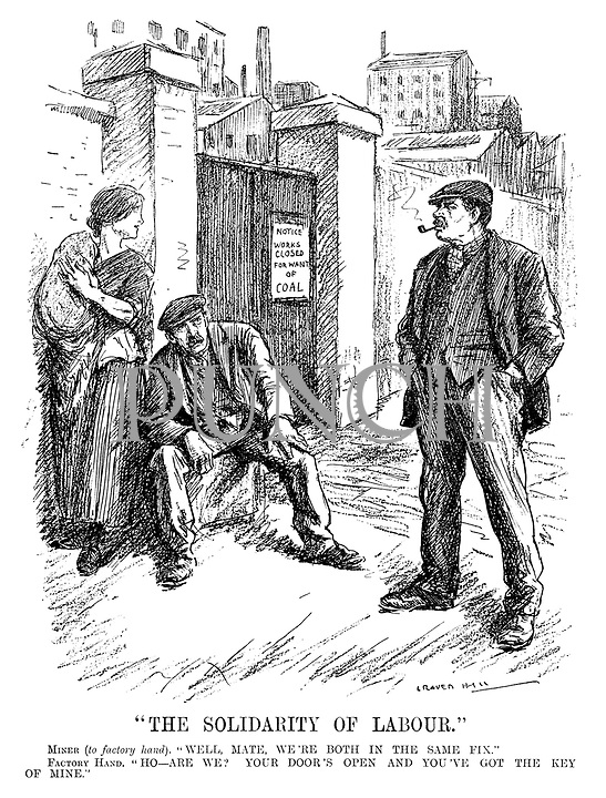"""The Solidarity of Labour."" Miner (to factory hand). ""Well, mate, we're both in the same fix."" Factory hand. ""Ho - are we? Your door's open and you've got the key of mine."" (a factory worker sits outside the gates with a Notice - Works Closed For Want Of Coal while his wife and child wait with him in the InterWar era)"