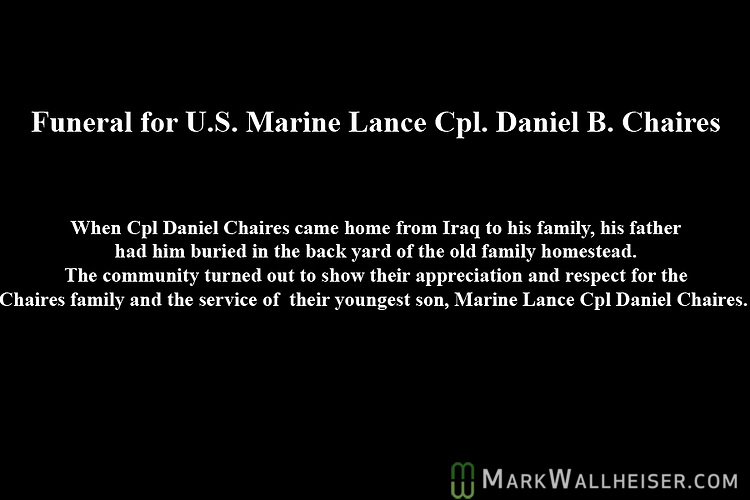 When Marine Lance Cpl Daniel B Chaires came home from Iraq to his family, his father had him buried in the back yard of the family homestead.  The community turned out to show their appreciation and respect for the Chaires family and the service of their youngest son, Marine Lance Cpl Daniel B. Chaires.