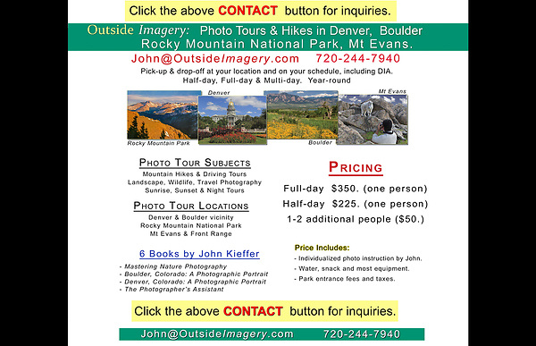 "Click the above ""CONTACT"" button to ask questions or book a tour. John Kieffer and Outside Imagery LLC offer photo tours, workshops and lectures. Locations include, but not limited to: Boulder, Denver, Rocky Mountain National Park, Mt Evans, Indian Peaks Wilderness and more."