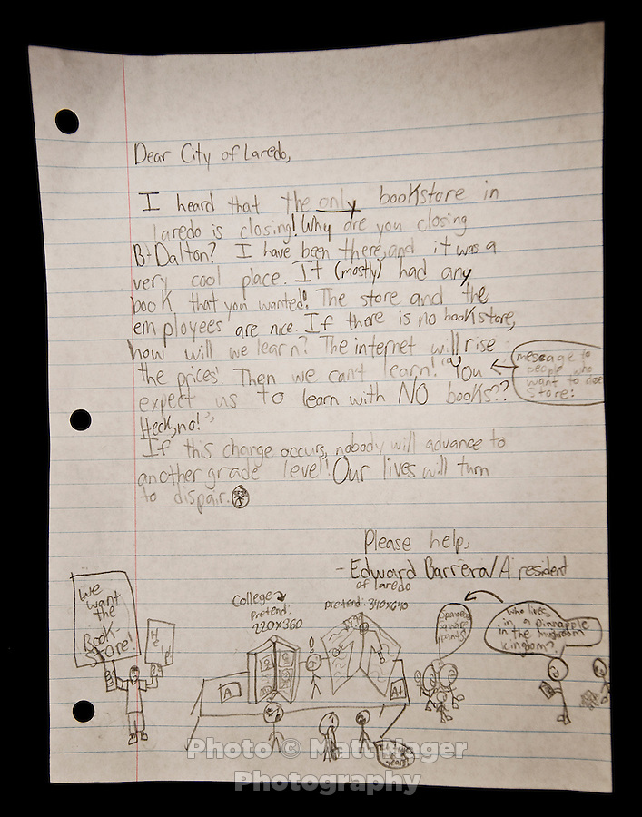 A letter written by fourth grade student Edward Barrera to B. Dalton book store owners requesting them to not close the only book store in Laredo, Texas. With over 95 percent of the population as Hispanic Spanish speakers, Laredo ranked the lowest in literacy rates in the 2000 US census. Today there are a number of bi-lingual and dual language classes set up to help students and adults learn english...PHOTOS/ MATT NAGER