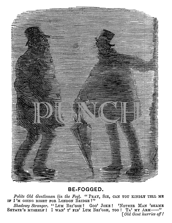 "Be-Fogged. Polite old gentleman (in the fog). ""Pray, sir, can you kindly tell me if I'm going right for London Bridge?"" Shadowy stranger. ""Lum Bri'gsh? Goo' joke! 'Nother man 'shame shtate's myshelf! I wan't' fin' lum Bri'gsh, too! Ta' my arm- "" [Old gent hurries off!"