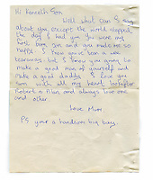 A letter which Kenneth's mother gave to him shortly before she passed away. The letter reads: 'Hi Kenneth Son, Well what can I say about you, except the world stopped the day I had you. You were my first born.son and you made me so happy. I know you've been a wee tear away, but I know you going to make a good man of yourself and make a good daddy. I love you son with all my heart. Look after Robert + Alan and always love one and other. Love Mum PS: Your a handsome big boy.'.