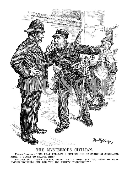 "The Mysterious Civilian. French Gendarme. "" See that fellow? I suspect him of carrying concealed arms. I ought to search him."" P.C. John Bull. ""Very likely, mate. And I must say you seem to have rigged yourself out for the job pretty thoroughly. """