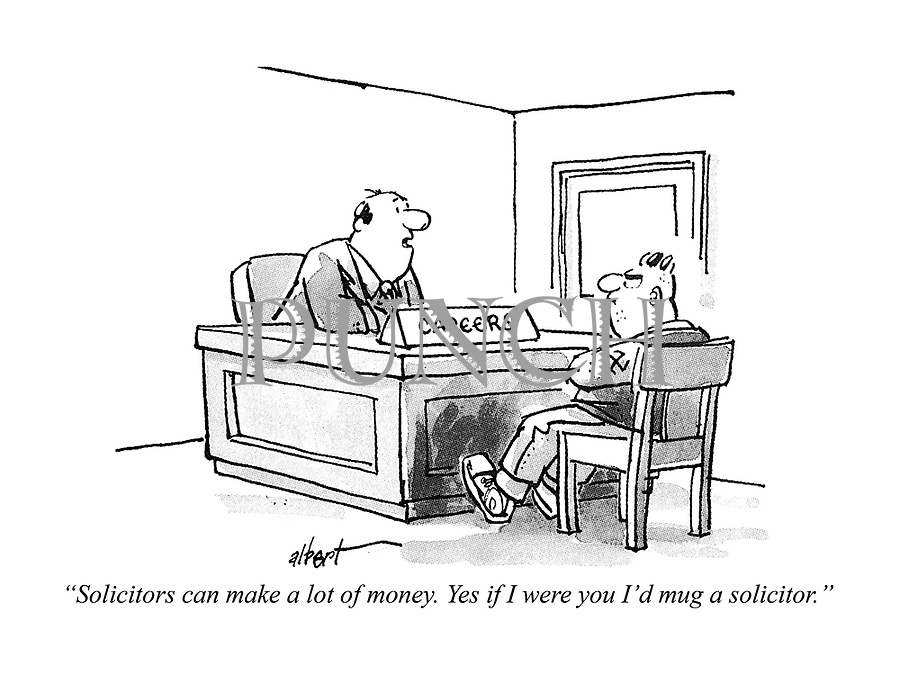 """Solicitors can make a lot of money. Yes, if I were you I'd mug a solicitor."""