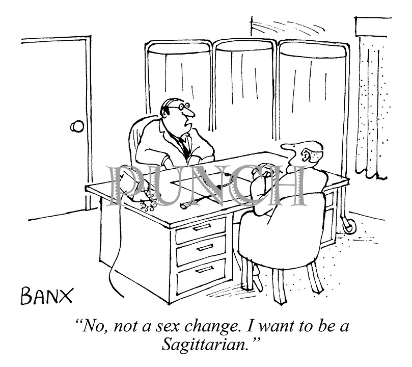 """""""No, not a sex change. I want to be a Sagittarian."""""""