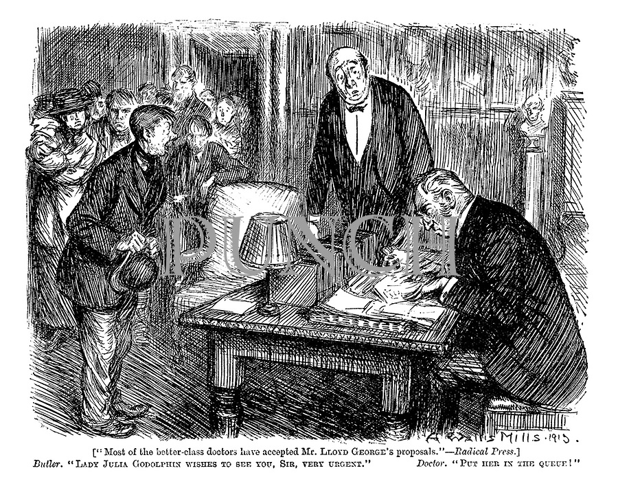 "[""Most of the better-class doctors have accepted Mr Lloyd George's proposals."" - Radical press.] Butler. ""Lady Julia Godolphin wishes to see you, sir, very urgent."" Doctor. ""Put her in the queue!"""