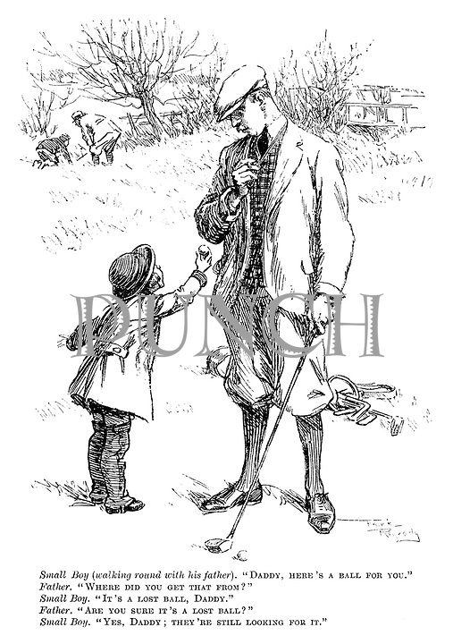"""Small boy (walking round with his father). """"Daddy, here's a ball for you."""" Father. """"Where did you get that from?"""" Small boy. """"It's a lost ball, Daddy."""" Father. """"Are you sure it's a lost ball?"""" Small boy. """"Yes, Daddy; They're still looking for it."""""""