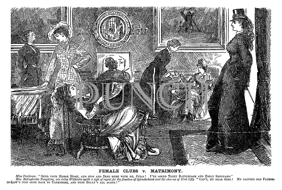 """Female Clubs v Matrimony. Miss Firebrace. """"Send your horse home, and stop and dine here with me, Julia! I've asked Trixy Rattlecash and Emily Sheppard."""" Mrs Bolingbroke Tompkins, nee Julia Wildrake (with a sigh of regret for the freedom of spinsterhood and the charms of club life). """"Can't, my dear girl! My sainted old father-in-law's just gone back to Yorkshire, and poor Bolly's all alone!"""""""