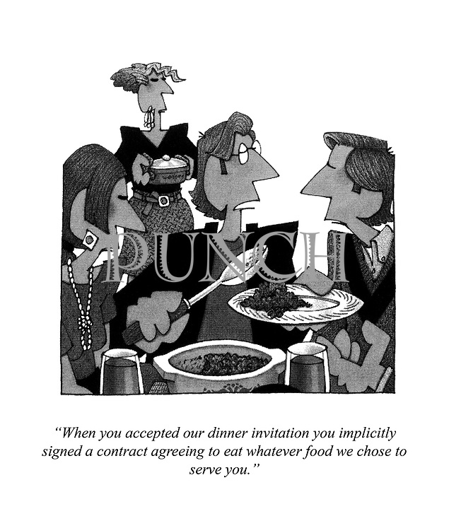 """""""When you accepted our dinner invitation you implicityly signed a contract agreeing to eat whatever food we chose to serve you."""""""