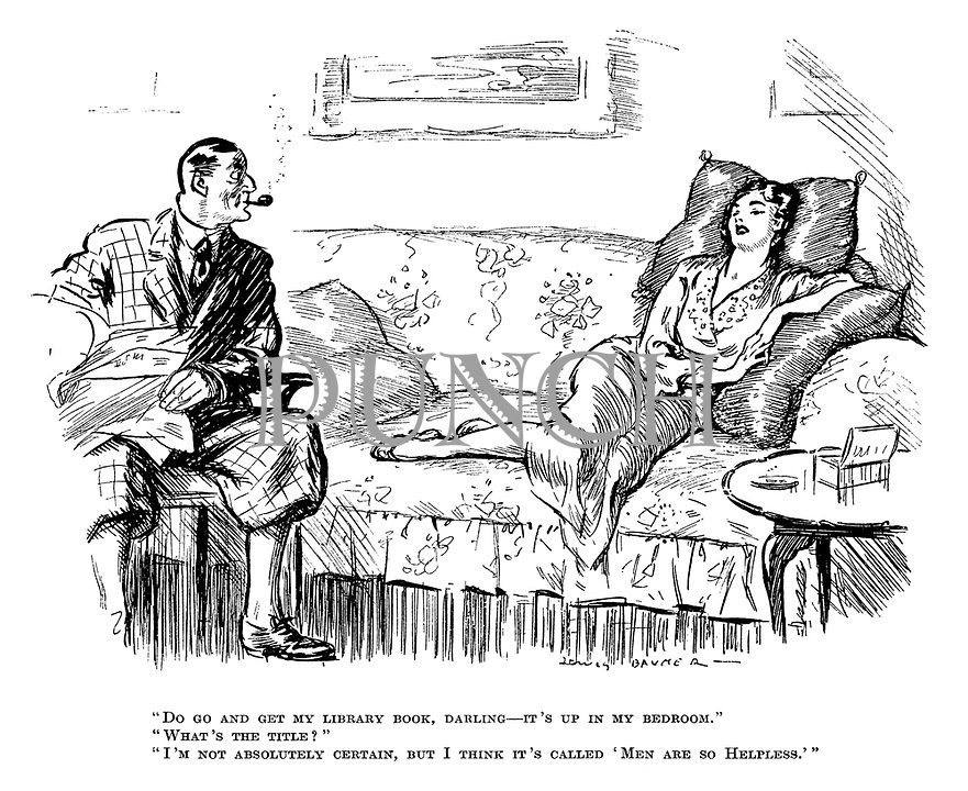 """""""Do go and get my library book, darling - it's up in my bedroom."""" """"What's the title?"""" """"I'm not absolutely certain, but I think it's called 'Men are so Helpless.'"""""""