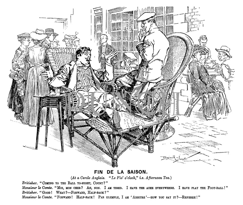 """Fin de la Saison. (At a Cercle Anglais. """"Le Fiv' o'clock,"""" i.e. Afternoon Tea.) Britisher. """"Coming to the ball to-night, Count?"""" Monsieur le Comte. """"Moi, mon cher? Ah, non. I am tired. I have the ache everywhere. I have play the foot-ball!"""" Britisher. """"Good! What? - forward, half-back?"""" Monsieur le Comte. """"Forward! Half-back! Par example, I am 'arbitre' - how you say it? - referee!"""""""