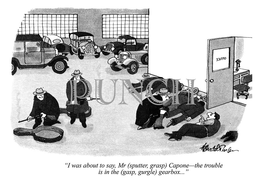 """""""I was about to say, Mr (sputter, grasp) Capone - the trouble is in the (gasp, gurgle) gearbox..."""""""