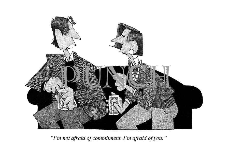 """""""I'm not afraid of commitment. I'm afraid of you."""""""