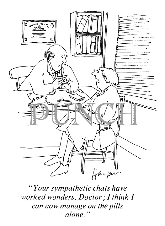 """Your sympathetic chats have worked wonders, Doctor.; I think I can now manage on the pills alone."""
