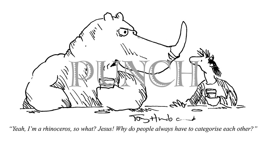 """Yeah, I'm a rhinoceros, so what? Jesus! Why do people always have to categorise each other?"""
