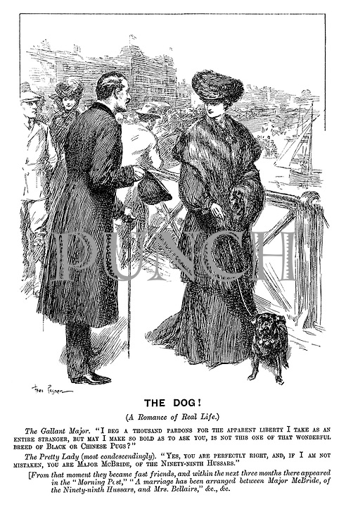 """The Dog! (A romance of real life.) The gallant major. """"I beg a thousand pardons for the apparent liberty I take as an entire stranger, but may I make so bold as to ask you, is not this one of that wonderful breed of black or Chinese pugs?"""" The pretty lady (most condescendingly). """"Yes, you are perfectly right, and, if I am not mistaken, you are Major McBride, of the ninety-ninth Hussars."""" [From that moment they became fast friends, and within the next three months there appeared in the """"Morning Post,"""" """"A marriage has been arranged between Major McBride, of the ninety-ninth Husars, and Mrs Bellairs,"""" &c., &c."""