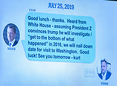 Another July 25, text shown during the testimony of Ambassador Kurt Volker, former Special United States Envoy to Ukraine and Timothy Morrison, Special Assistant to the President and Senior Director for Europe and Russia, National Security Council (NSC), before the US House Permanent Select Committee on Intelligence public hearing as they investigate the impeachment of US President Donald J. Trump on Capitol Hill in Washington, DC on Tuesday, November 19, 2019.<br /> Credit: Ron Sachs / CNP<br /> (RESTRICTION: NO New York or New Jersey Newspapers or newspapers within a 75 mile radius of New York City)