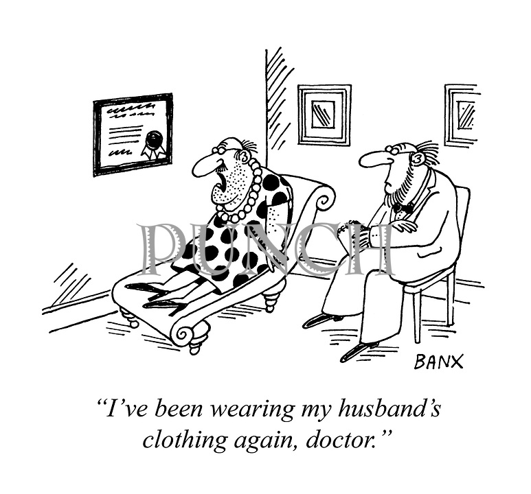 """I've been wearing my husband's clothing again, doctor."""