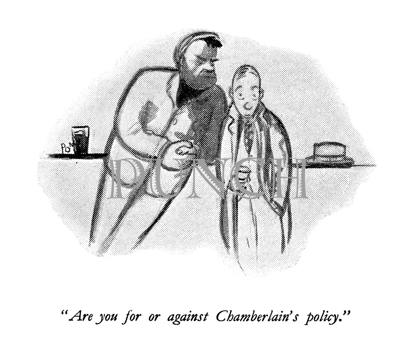 """"""" Are you for or against Chamberlain's policy."""""""