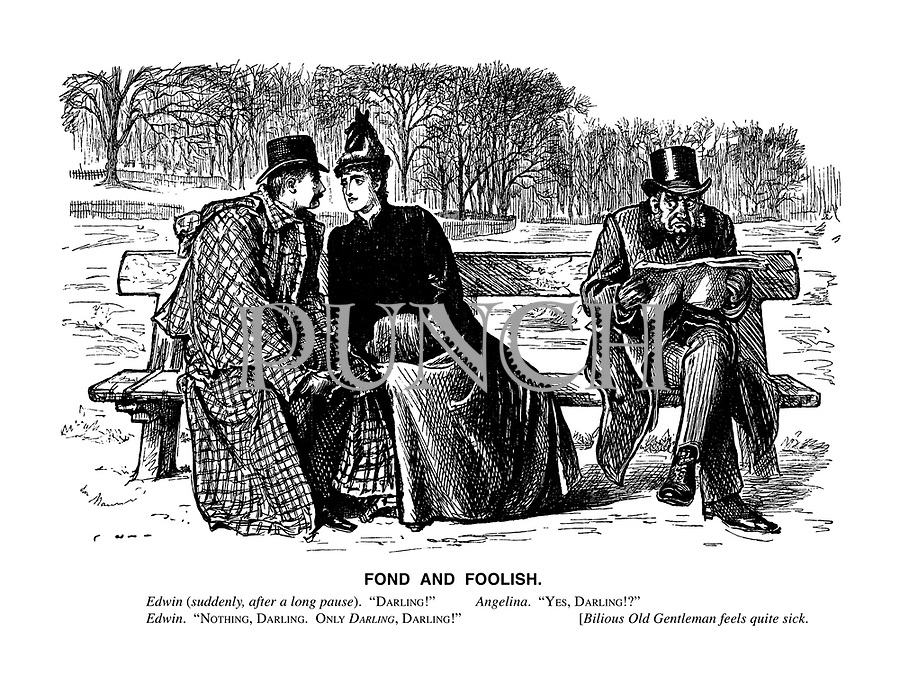 """Fond and Foolish. Edwin (suddenly, after a long pause). """"Darling!"""" Angelina. """"Yes, darling!?"""" Edwin. """"Nothing, darling. Only darling, darling!"""" [Bilious Old Gentleman feels quite sick."""